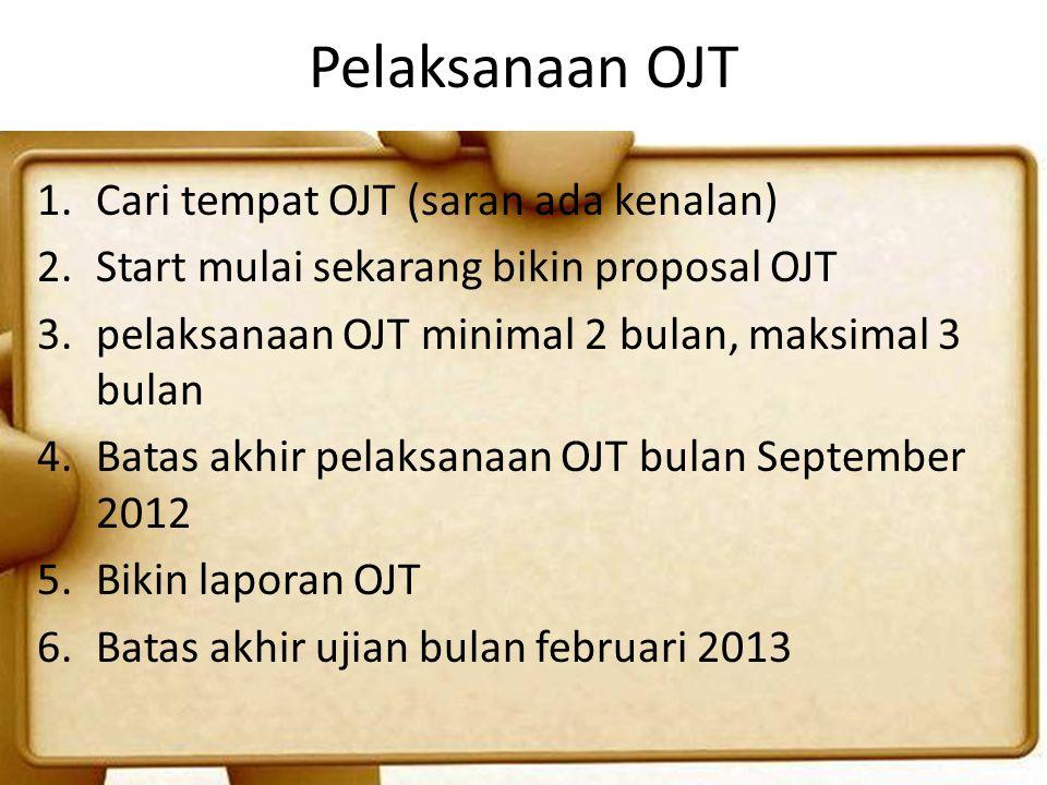 Pelaksanaan OJT 1.Cari tempat OJT (saran ada kenalan) 2.Start mulai sekarang bikin proposal OJT 3.pelaksanaan OJT minimal 2 bulan, maksimal 3 bulan 4.