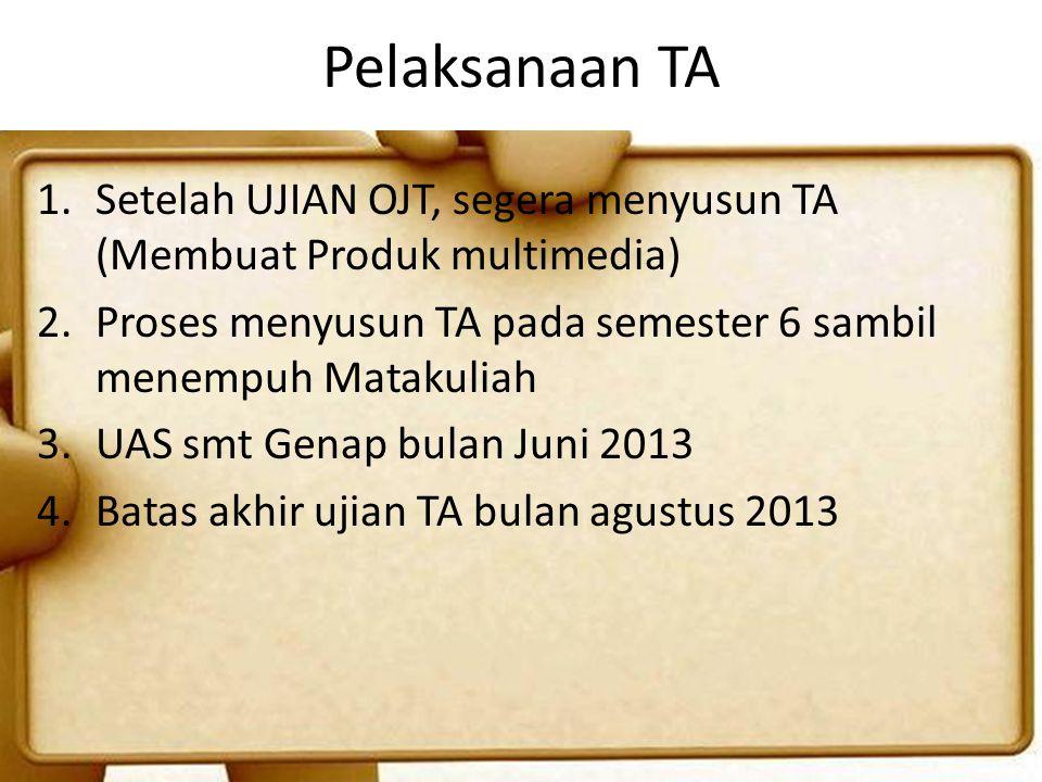 Pelaksanaan TA 1.Setelah UJIAN OJT, segera menyusun TA (Membuat Produk multimedia) 2.Proses menyusun TA pada semester 6 sambil menempuh Matakuliah 3.U