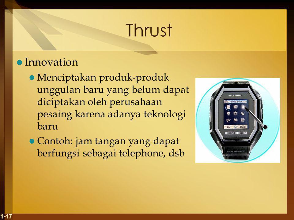 Thrust Innovation Menciptakan produk-produk unggulan baru yang belum dapat diciptakan oleh perusahaan pesaing karena adanya teknologi baru Contoh: jam tangan yang dapat berfungsi sebagai telephone, dsb 1-17