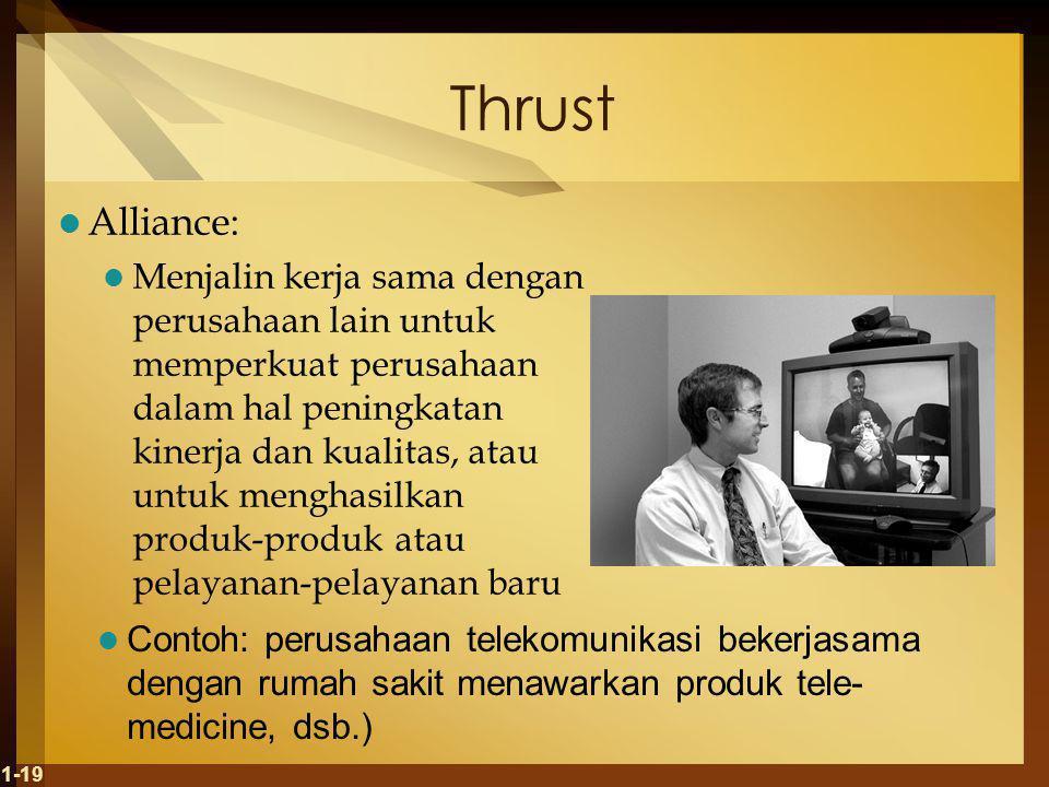 Thrust Alliance: Menjalin kerja sama dengan perusahaan lain untuk memperkuat perusahaan dalam hal peningkatan kinerja dan kualitas, atau untuk menghasilkan produk-produk atau pelayanan-pelayanan baru 1-19 Contoh: perusahaan telekomunikasi bekerjasama dengan rumah sakit menawarkan produk tele- medicine, dsb.)