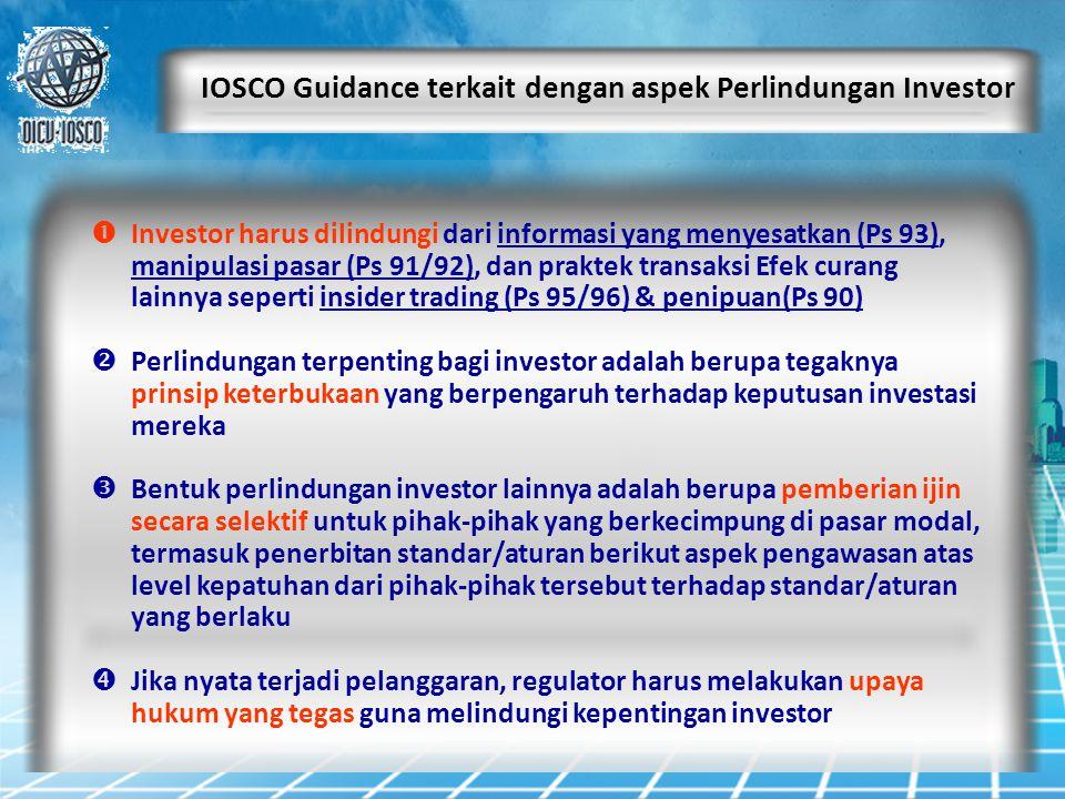 IOSCO Guidance terkait dengan aspek Perlindungan Investor  Investor harus dilindungi dari informasi yang menyesatkan (Ps 93), manipulasi pasar (Ps 91