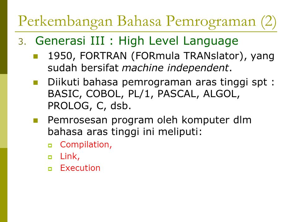 Perkembangan Bahasa Pemrograman (2) 3. Generasi III : High Level Language 1950, FORTRAN (FORmula TRANslator), yang sudah bersifat machine independent.