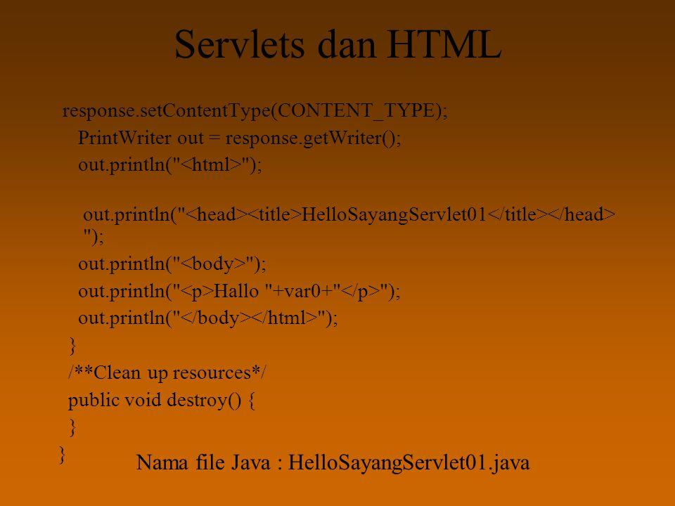 Servlets dan HTML response.setContentType(CONTENT_TYPE); PrintWriter out = response.getWriter(); out.println( ); out.println( HelloSayangServlet01 ); out.println( ); out.println( Hallo +var0+ ); out.println( ); } /**Clean up resources*/ public void destroy() { } Nama file Java : HelloSayangServlet01.java