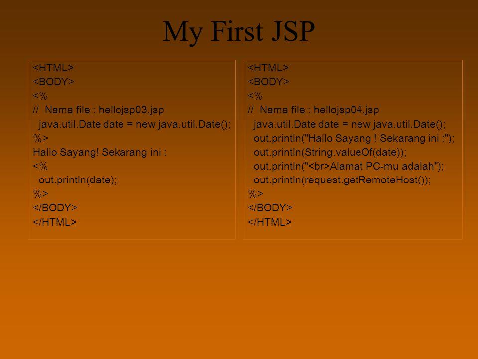 My First JSP <% // Nama file : hellojsp03.jsp java.util.Date date = new java.util.Date(); %> Hallo Sayang! Sekarang ini : <% out.println(date); %> <%