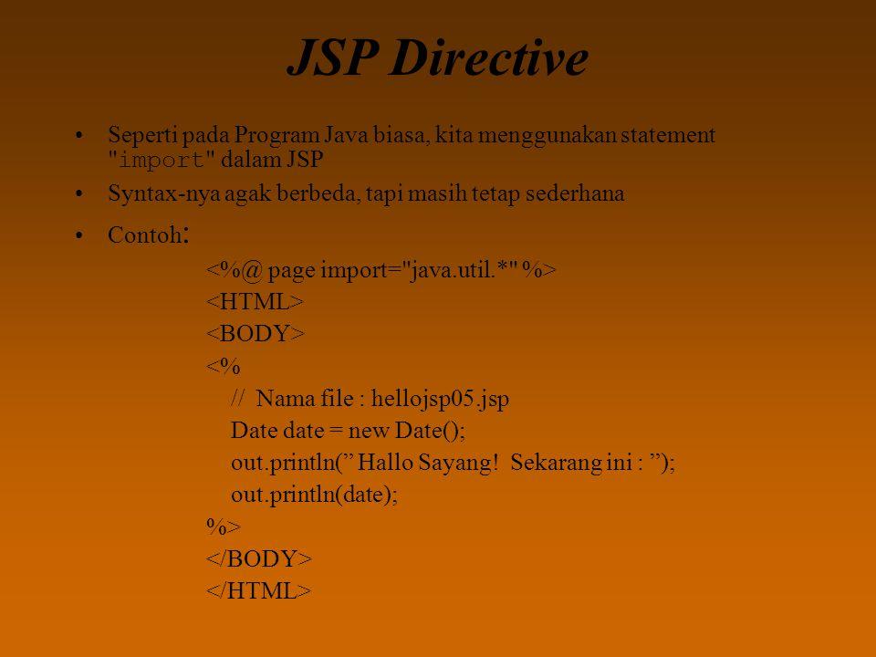 JSP Directive Seperti pada Program Java biasa, kita menggunakan statement import dalam JSP Syntax-nya agak berbeda, tapi masih tetap sederhana Contoh : <% // Nama file : hellojsp05.jsp Date date = new Date(); out.println( Hallo Sayang.
