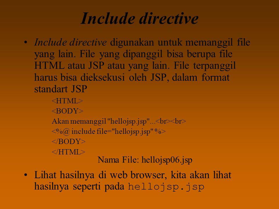 Include directive Include directive digunakan untuk memanggil file yang lain. File yang dipanggil bisa berupa file HTML atau JSP atau yang lain. File