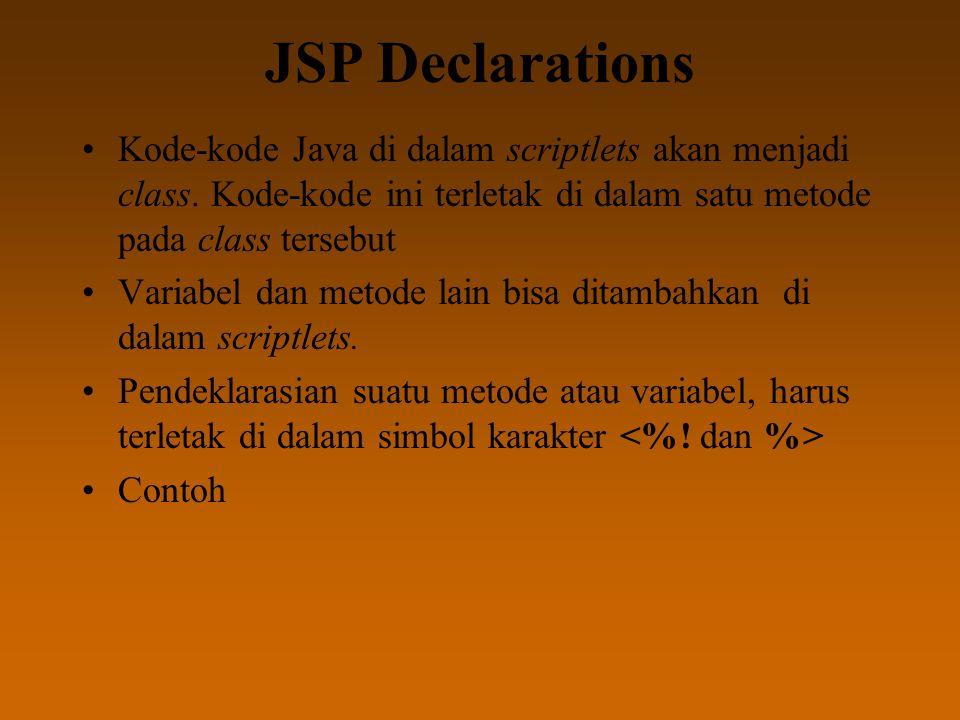 JSP Declarations Kode-kode Java di dalam scriptlets akan menjadi class. Kode-kode ini terletak di dalam satu metode pada class tersebut Variabel dan m