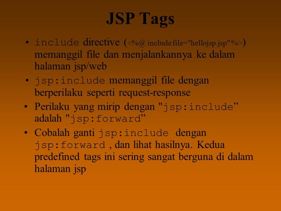 JSP Tags include directive ( ) memanggil file dan menjalankannya ke dalam halaman jsp/web jsp:include memanggil file dengan berperilaku seperti request-response Perilaku yang mirip dengan jsp:include adalah jsp:forward Cobalah ganti jsp:include dengan jsp:forward, dan lihat hasilnya.