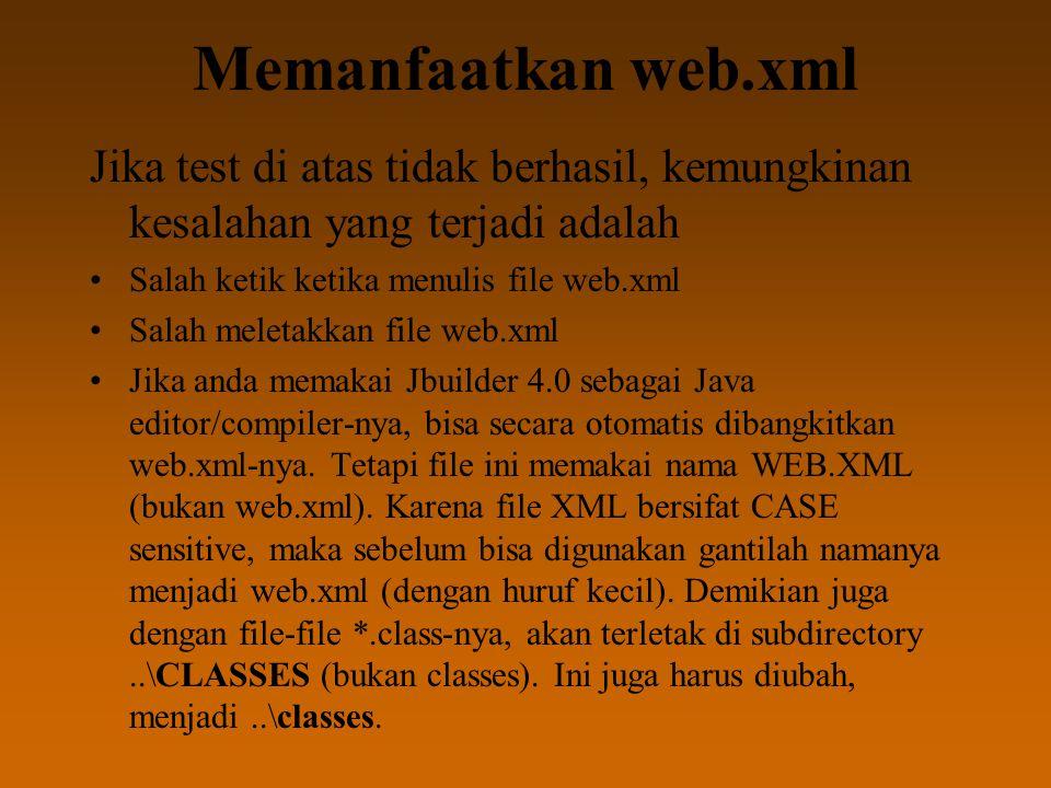 Memanfaatkan web.xml Jika test di atas tidak berhasil, kemungkinan kesalahan yang terjadi adalah Salah ketik ketika menulis file web.xml Salah meletakkan file web.xml Jika anda memakai Jbuilder 4.0 sebagai Java editor/compiler-nya, bisa secara otomatis dibangkitkan web.xml-nya.