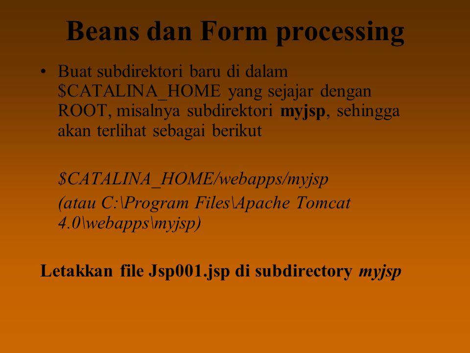 Beans dan Form processing Buat subdirektori baru di dalam $CATALINA_HOME yang sejajar dengan ROOT, misalnya subdirektori myjsp, sehingga akan terlihat sebagai berikut $CATALINA_HOME/webapps/myjsp (atau C:\Program Files\Apache Tomcat 4.0\webapps\myjsp) Letakkan file Jsp001.jsp di subdirectory myjsp