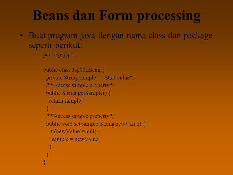Beans dan Form processing Buat program java dengan nama class dan package seperti berikut: package jsp01; public class Jsp001Bean { private String sample = Start value ; /**Access sample property*/ public String getSample() { return sample; } /**Access sample property*/ public void setSample(String newValue) { if (newValue!=null) { sample = newValue; }