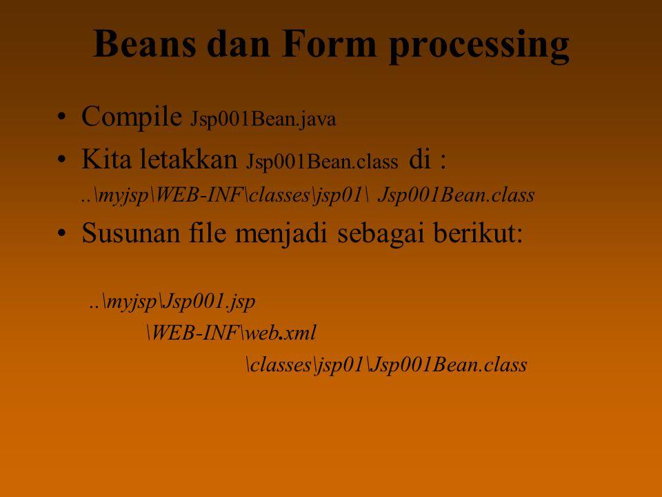 Beans dan Form processing Compile Jsp001Bean.java Kita letakkan Jsp001Bean.class di :..\myjsp\WEB-INF\classes\jsp01\ Jsp001Bean.class Susunan file menjadi sebagai berikut:..\myjsp\Jsp001.jsp \WEB-INF\web.xml \classes\jsp01\Jsp001Bean.class