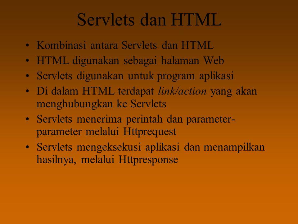 Servlets dan HTML Kombinasi antara Servlets dan HTML HTML digunakan sebagai halaman Web Servlets digunakan untuk program aplikasi Di dalam HTML terdapat link/action yang akan menghubungkan ke Servlets Servlets menerima perintah dan parameter- parameter melalui Httprequest Servlets mengeksekusi aplikasi dan menampilkan hasilnya, melalui Httpresponse