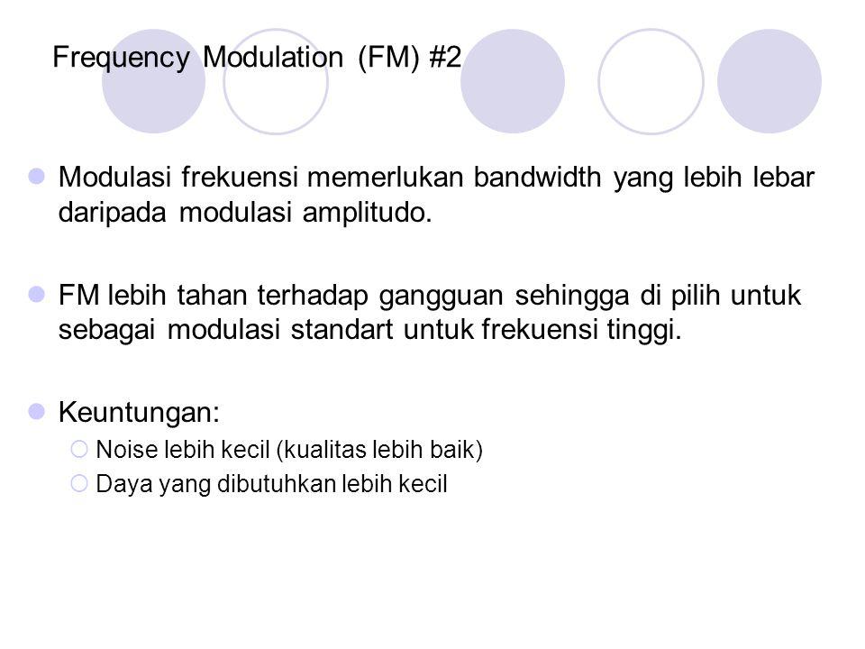 Frequency Modulation (FM) #2 Modulasi frekuensi memerlukan bandwidth yang lebih lebar daripada modulasi amplitudo. FM lebih tahan terhadap gangguan se