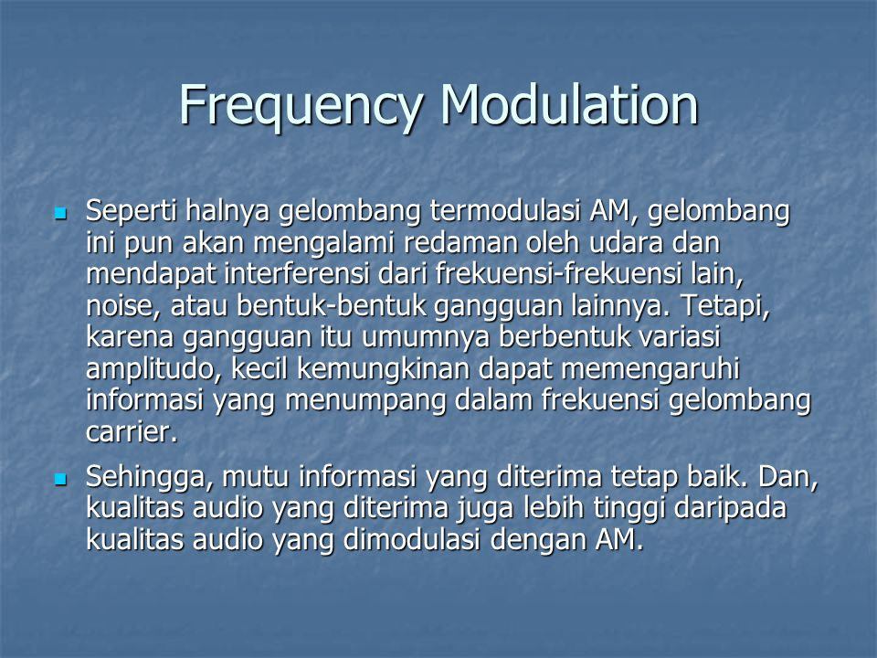 Frequency Modulation Seperti halnya gelombang termodulasi AM, gelombang ini pun akan mengalami redaman oleh udara dan mendapat interferensi dari freku