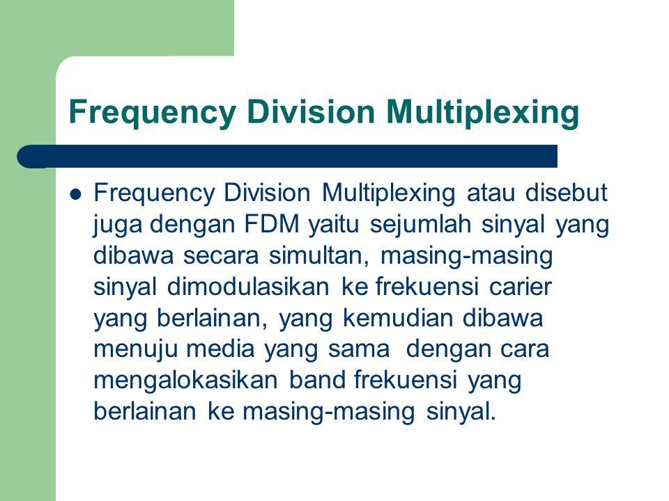 Frequency Division Multiplexing Frequency Division Multiplexing atau disebut juga dengan FDM yaitu sejumlah sinyal yang dibawa secara simultan, masing