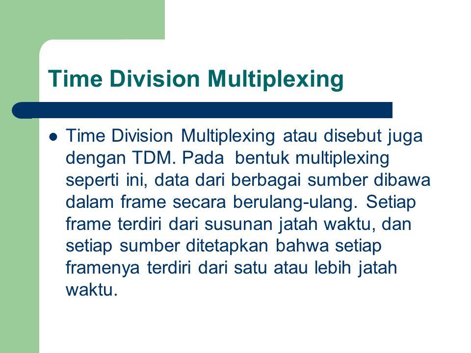 Time Division Multiplexing Time Division Multiplexing atau disebut juga dengan TDM. Pada bentuk multiplexing seperti ini, data dari berbagai sumber di