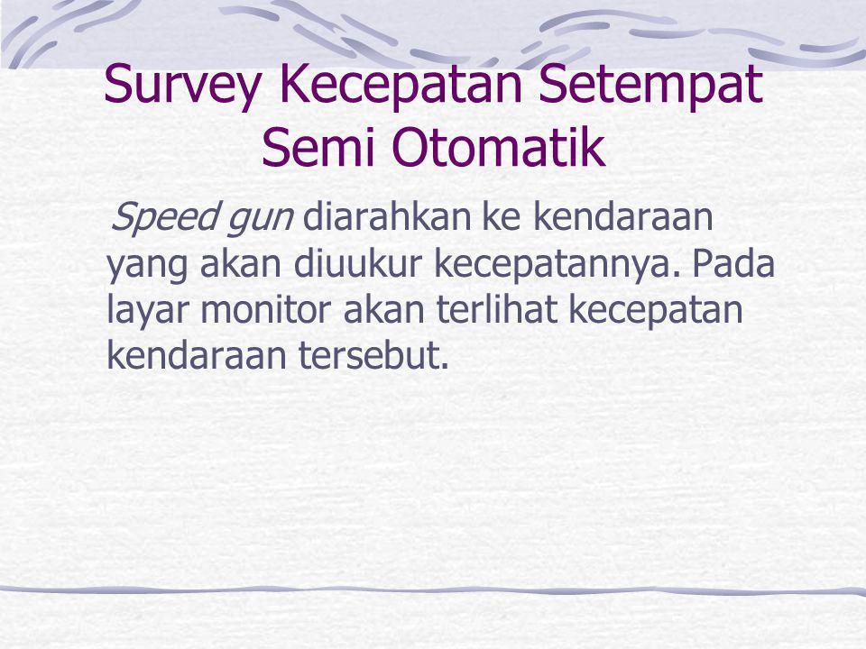 Survey Kecepatan Setempat Otomatik Sepasang detector ditempatkan berdekatan (mis: berjarak 3m). Jarak dibagi selisih waktu lewatnya gandara depan pada
