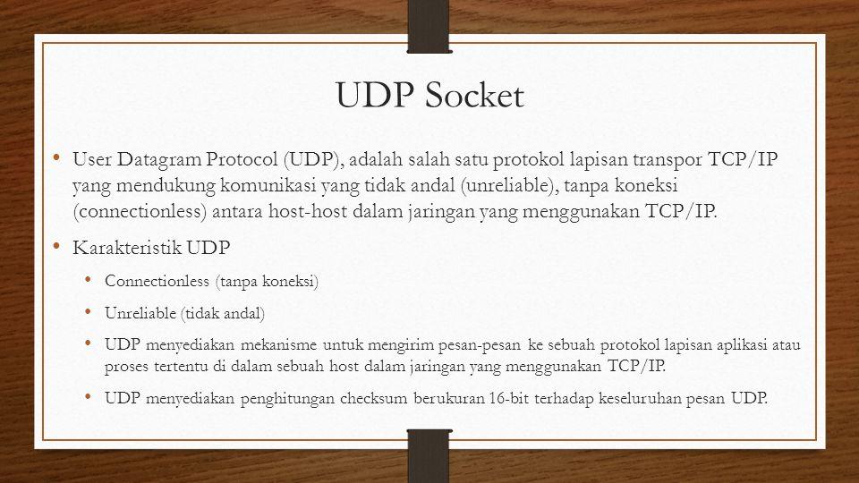 UDP Socket User Datagram Protocol (UDP), adalah salah satu protokol lapisan transpor TCP/IP yang mendukung komunikasi yang tidak andal (unreliable), tanpa koneksi (connectionless) antara host-host dalam jaringan yang menggunakan TCP/IP.