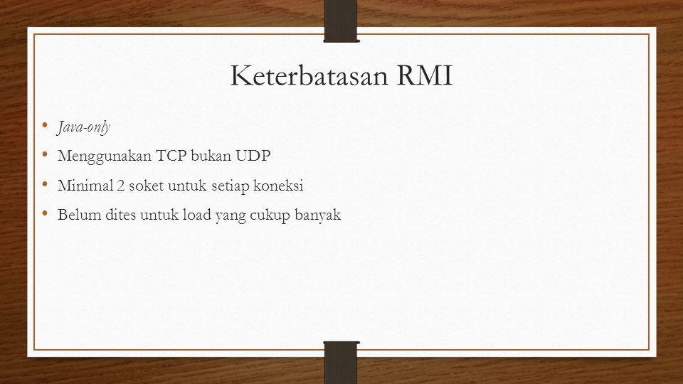 Keterbatasan RMI Java-only Menggunakan TCP bukan UDP Minimal 2 soket untuk setiap koneksi Belum dites untuk load yang cukup banyak
