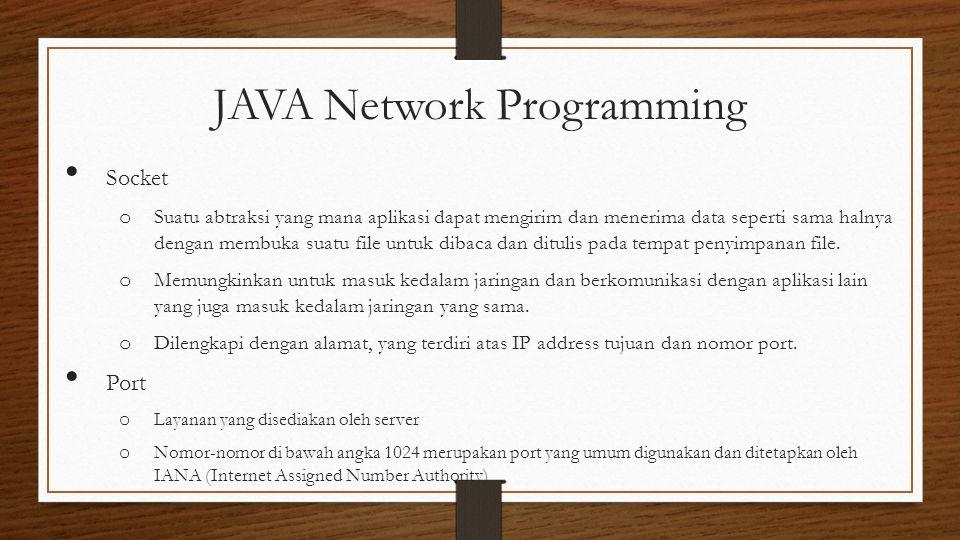 JAVA Network Programming Socket o Suatu abtraksi yang mana aplikasi dapat mengirim dan menerima data seperti sama halnya dengan membuka suatu file untuk dibaca dan ditulis pada tempat penyimpanan file.