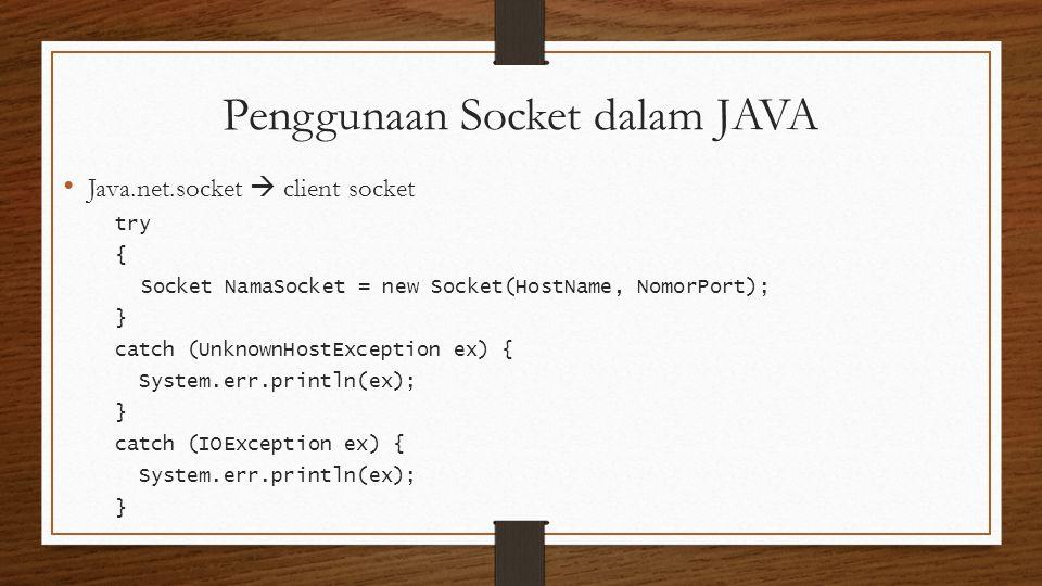 Penggunaan Socket dalam JAVA Java.net.socket  client socket try { Socket NamaSocket = new Socket(HostName, NomorPort); } catch (UnknownHostException ex) { System.err.println(ex); } catch (IOException ex) { System.err.println(ex); }