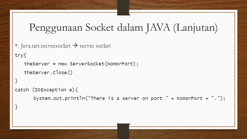Penggunaan Socket dalam JAVA (Lanjutan) Java.net.serversocket  server socket try{ theServer = new ServerSocket(NomorPort); theServer.Close() } catch (IOException e){ System.out.println( There is a server on port + NomorPort + . ); }