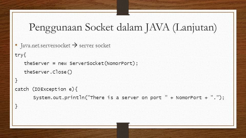 Penggunaan Socket dalam JAVA (Lanjutan) Java.net.serversocket  server socket try{ theServer = new ServerSocket(NomorPort); theServer.Close() } catch (IOException e){ System.out.println( There is a server on port + NomorPort + . ); }