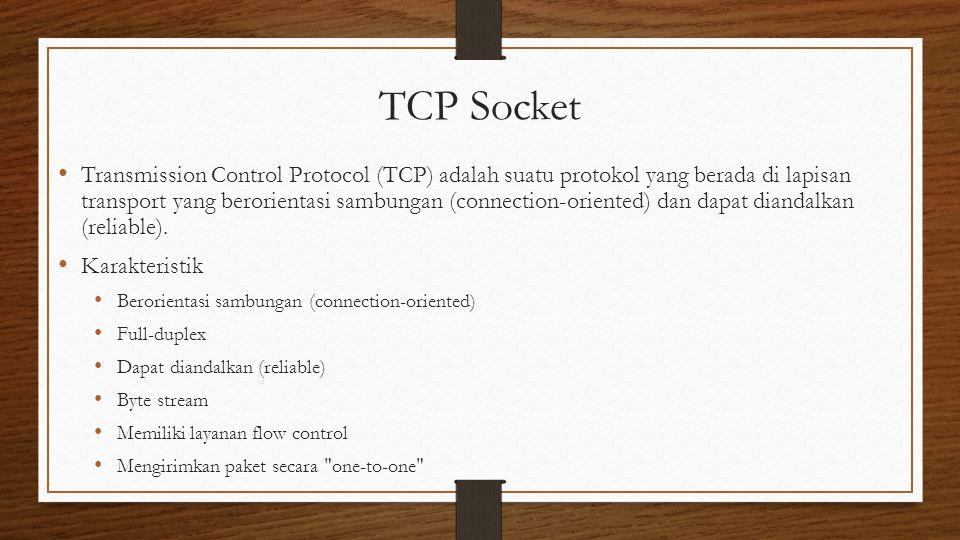 TCP Socket Transmission Control Protocol (TCP) adalah suatu protokol yang berada di lapisan transport yang berorientasi sambungan (connection-oriented) dan dapat diandalkan (reliable).