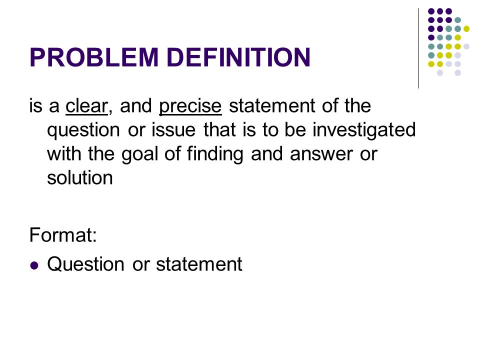 PROBLEM DEFINITION is a clear, and precise statement of the question or issue that is to be investigated with the goal of finding and answer or soluti