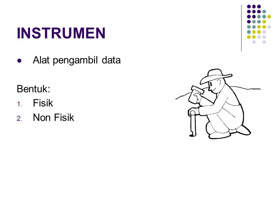 INSTRUMEN Alat pengambil data Bentuk: 1. Fisik 2. Non Fisik