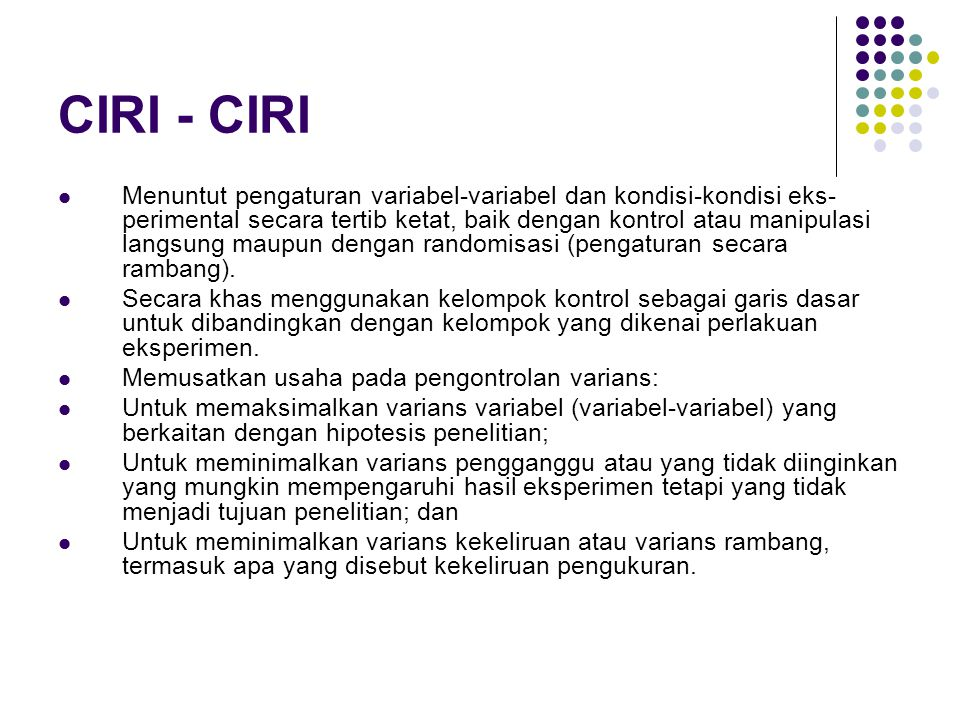 CIRI - CIRI Menuntut pengaturan variabel-variabel dan kondisi-kondisi eks- perimental secara tertib ketat, baik dengan kontrol atau manipulasi langsun