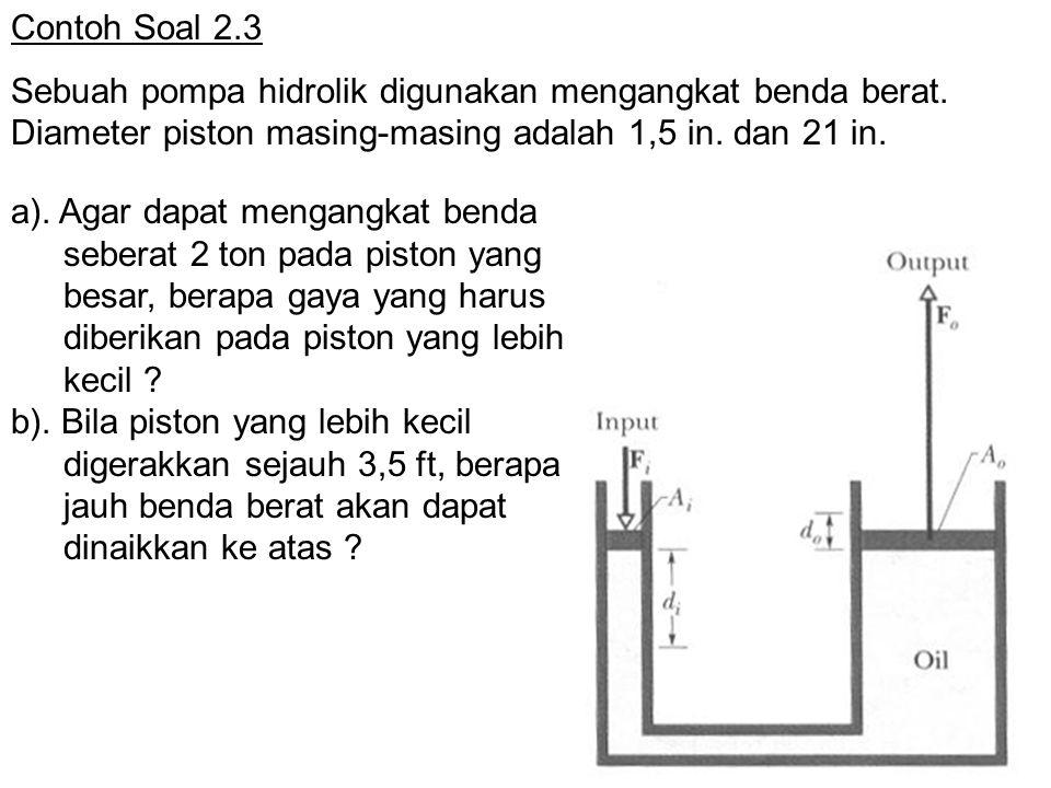 Contoh Soal 2.3 Sebuah pompa hidrolik digunakan mengangkat benda berat. Diameter piston masing-masing adalah 1,5 in. dan 21 in. a). Agar dapat mengang