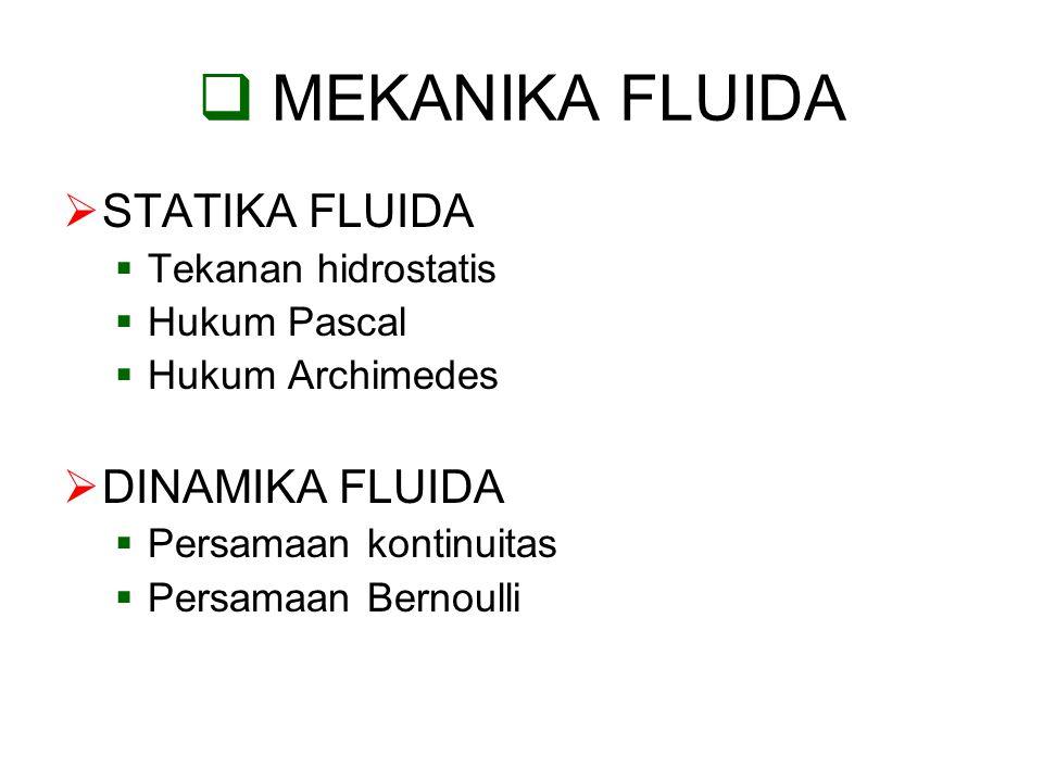  MEKANIKA FLUIDA  STATIKA FLUIDA  Tekanan hidrostatis  Hukum Pascal  Hukum Archimedes  DINAMIKA FLUIDA  Persamaan kontinuitas  Persamaan Berno