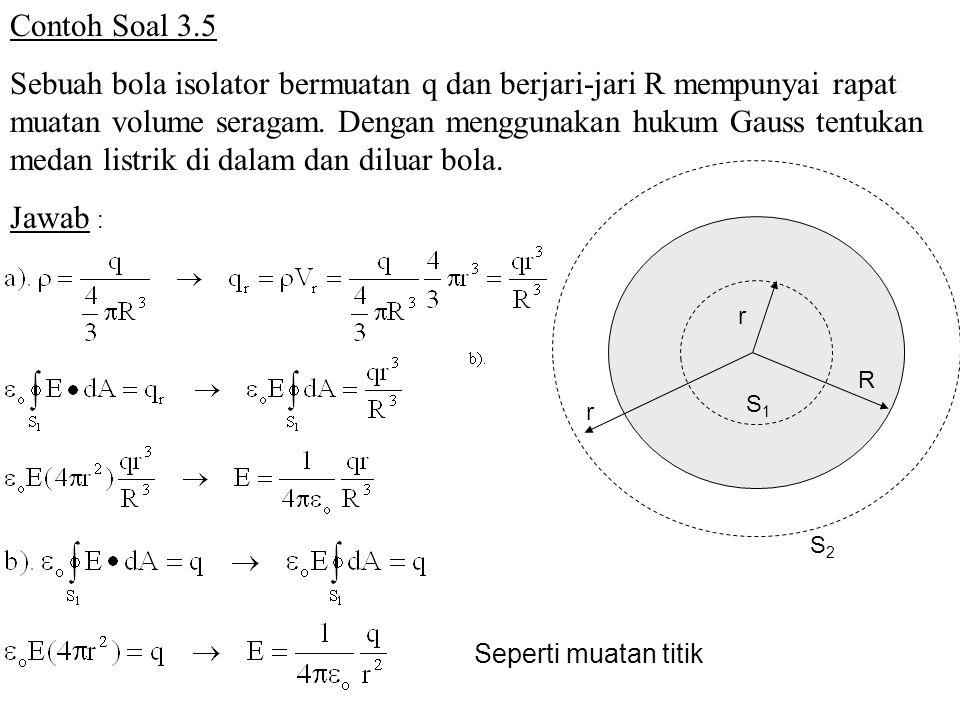 Contoh Soal 3.5 Sebuah bola isolator bermuatan q dan berjari-jari R mempunyai rapat muatan volume seragam. Dengan menggunakan hukum Gauss tentukan med