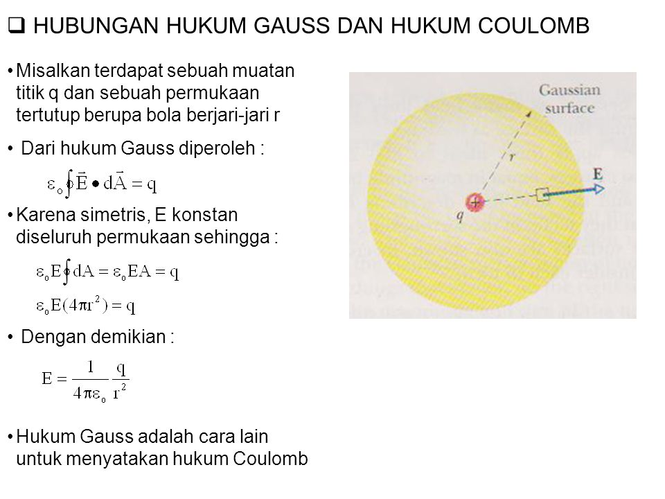  HUBUNGAN HUKUM GAUSS DAN HUKUM COULOMB Misalkan terdapat sebuah muatan titik q dan sebuah permukaan tertutup berupa bola berjari-jari r Dari hukum Gauss diperoleh : Karena simetris, E konstan diseluruh permukaan sehingga : Dengan demikian : Hukum Gauss adalah cara lain untuk menyatakan hukum Coulomb