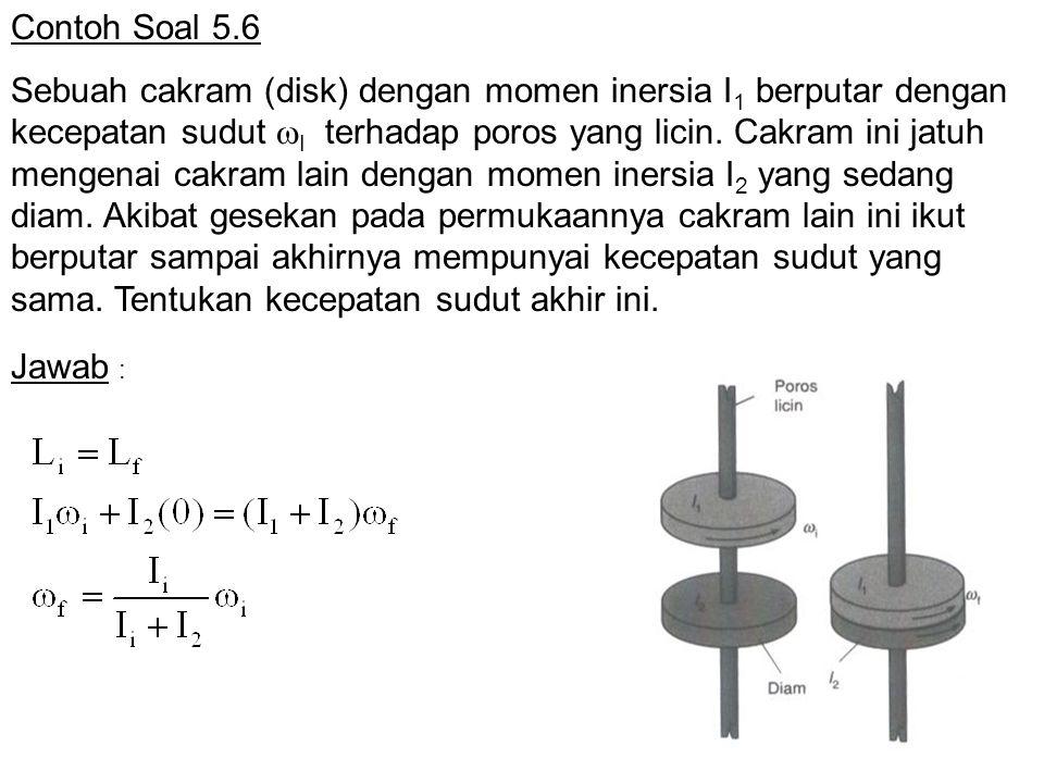 Contoh Soal 5.6 Sebuah cakram (disk) dengan momen inersia I 1 berputar dengan kecepatan sudut  I terhadap poros yang licin.