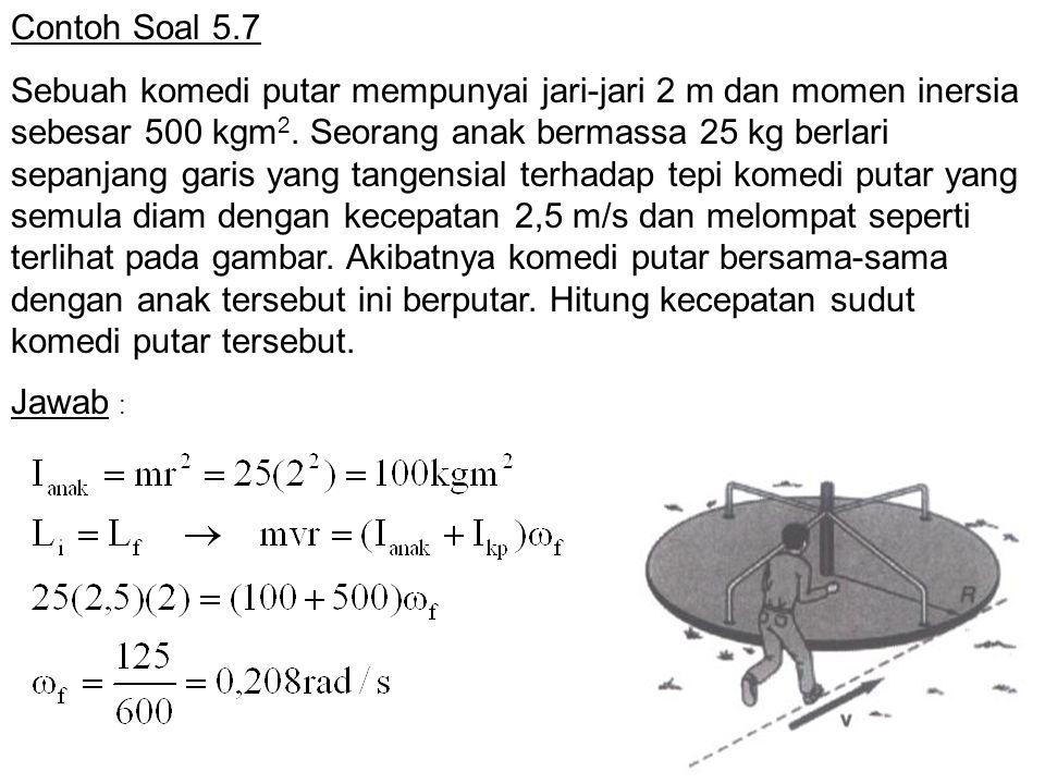 Contoh Soal 5.7 Sebuah komedi putar mempunyai jari-jari 2 m dan momen inersia sebesar 500 kgm 2.
