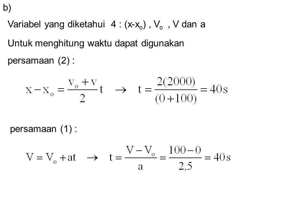 Variabel yang diketahui 4 : (x-x o ), V o, V dan a b) Untuk menghitung waktu dapat digunakan persamaan (2) : persamaan (1) :