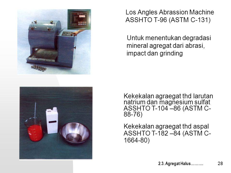 28 Los Angles Abrassion Machine ASSHTO T-96 (ASTM C-131) Untuk menentukan degradasi mineral agregat dari abrasi, impact dan grinding Kekekalan agraega