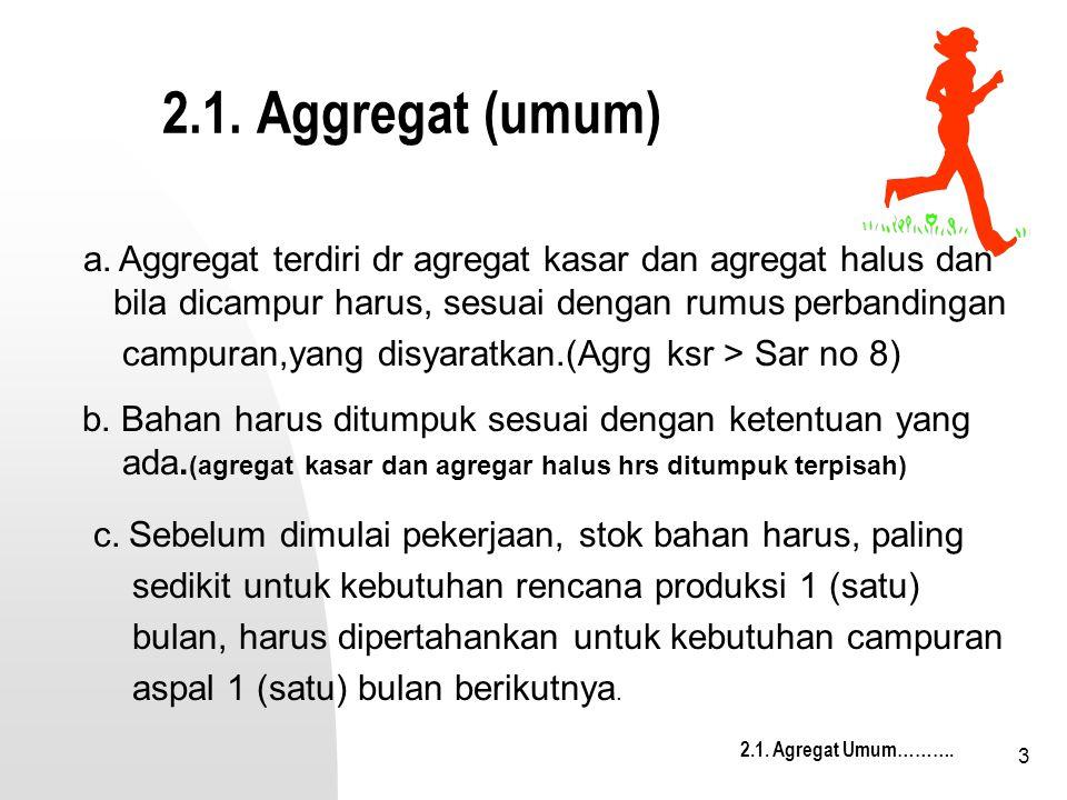 3 2.1. Aggregat (umum) b. Bahan harus ditumpuk sesuai dengan ketentuan yang ada. (agregat kasar dan agregar halus hrs ditumpuk terpisah) 2.1. Agregat
