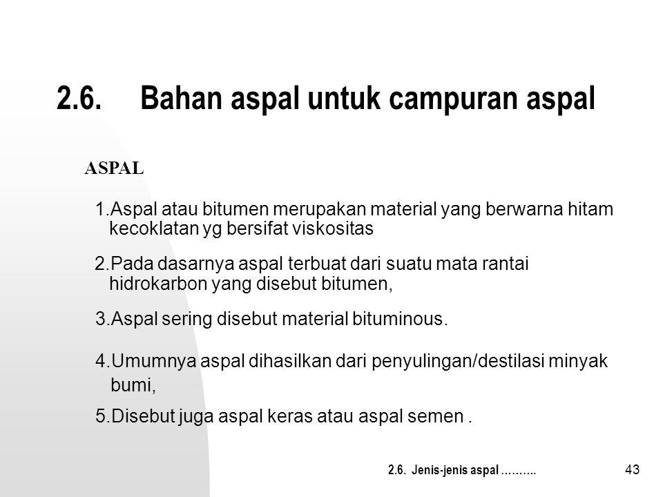 43 2.6. Bahan aspal untuk campuran aspal 3.Aspal sering disebut material bituminous. 5.Disebut juga aspal keras atau aspal semen. ASPAL 1.Aspal atau b