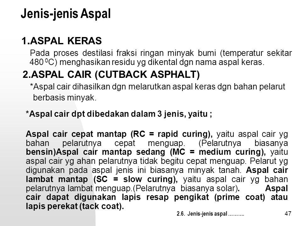 47 Jenis-jenis Aspal 1. ASPAL KERAS Pada proses destilasi fraksi ringan minyak bumi (temperatur sekitar 480 0 C) menghasikan residu yg dikental dgn na