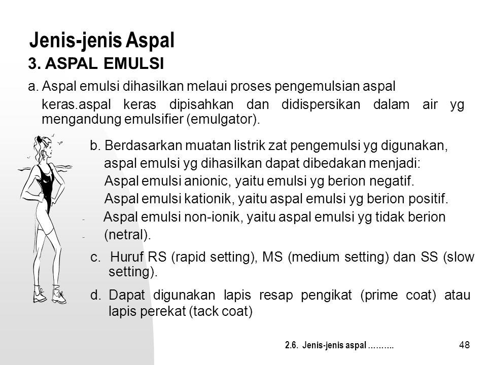 48 Jenis-jenis Aspal c. Huruf RS (rapid setting), MS (medium setting) dan SS (slow setting). 2.6. Jenis-jenis aspal ………. d.Dapat digunakan lapis resap