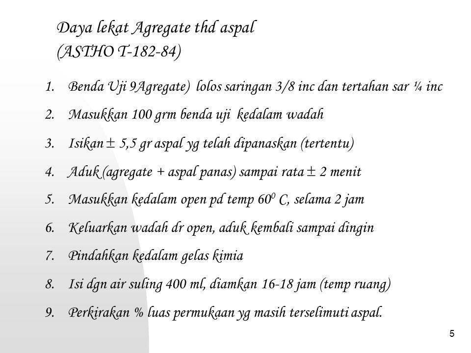 5 Daya lekat Agregate thd aspal (ASTHO T-182-84) 1.Benda Uji 9Agregate) lolos saringan 3/8 inc dan tertahan sar ¼ inc 2.Masukkan 100 grm benda uji ked