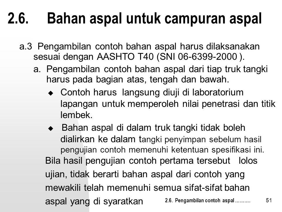 51 2.6. Bahan aspal untuk campuran aspal  Contoh harus langsung diuji di laboratorium lapangan untuk memperoleh nilai penetrasi dan titik lembek. 2.6