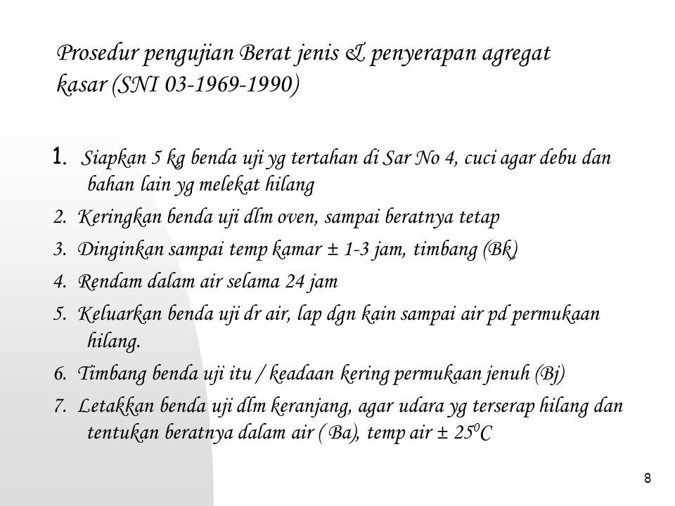 8 Prosedur pengujian Berat jenis & penyerapan agregat kasar (SNI 03-1969-1990) 1. Siapkan 5 kg benda uji yg tertahan di Sar No 4, cuci agar debu dan b