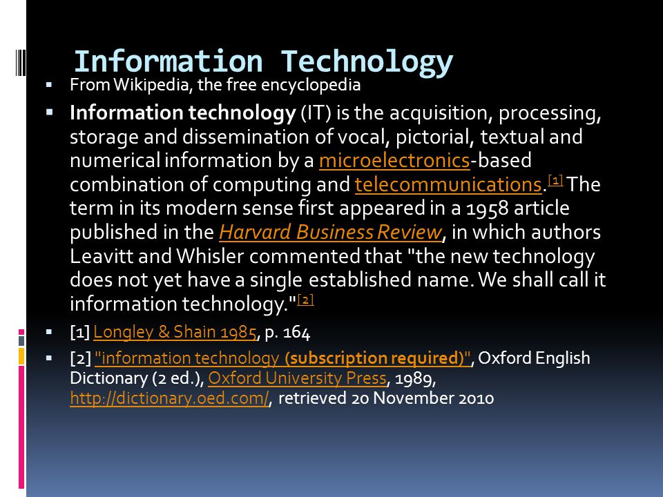 Information Technology  From Wikipedia, the free encyclopedia  Information technology (IT) is the acquisition, processing, storage and dissemination of vocal, pictorial, textual and numerical information by a microelectronics-based combination of computing and telecommunications.