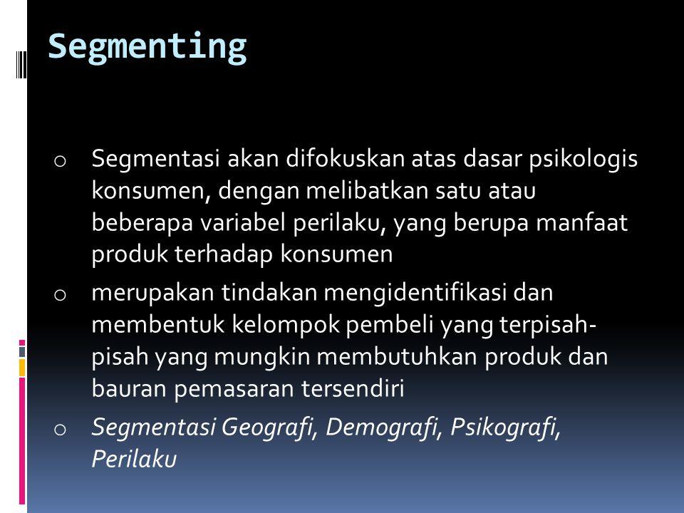 Segmenting o Segmentasi akan difokuskan atas dasar psikologis konsumen, dengan melibatkan satu atau beberapa variabel perilaku, yang berupa manfaat pr