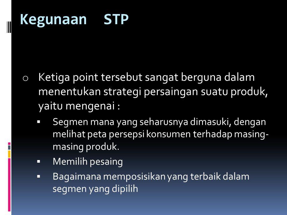 Kegunaan STP o Ketiga point tersebut sangat berguna dalam menentukan strategi persaingan suatu produk, yaitu mengenai :  Segmen mana yang seharusnya